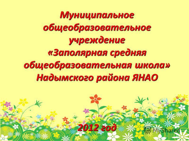 Муниципальное общеобразовательное учреждение «Заполярная средняя общеобразовательная школа» Надымского района ЯНАО 2012 год