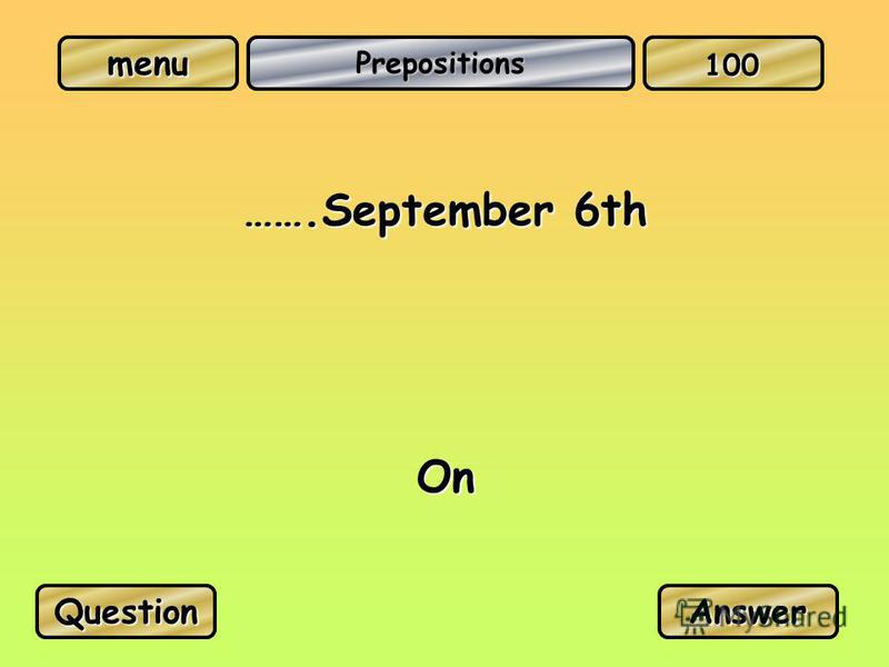 menu Prepositions …….September 6th On QuestionAnswer 100