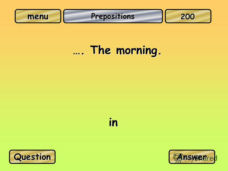 Prepositions …. The morning. in QuestionAnswer 200