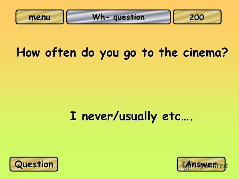 menu Wh- question How often do you go to the cinema? I never/usually etc…. QuestionAnswer 200