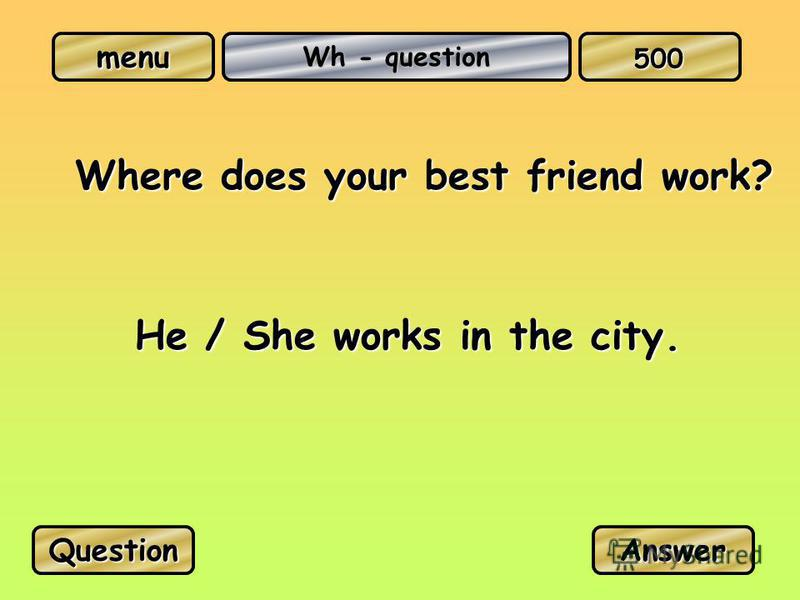 menu Wh - question Where does your best friend work? He / She works in the city. QuestionAnswer 500