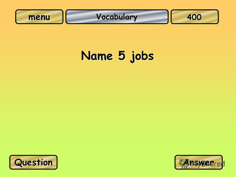 Vocabulary Name 5 jobs QuestionAnswer 400