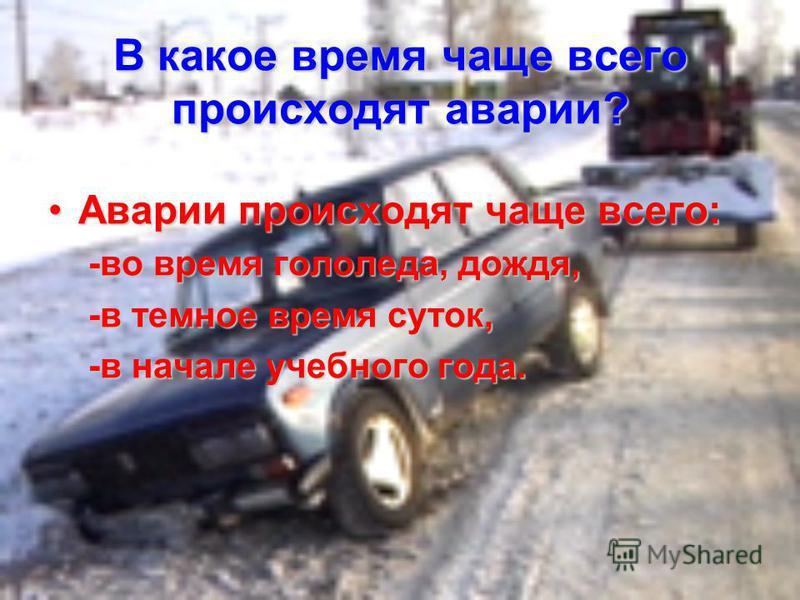 В какое время чаще всего происходят аварии? Аварии происходят чаще всего:Аварии происходят чаще всего: -во время гололеда, дождя, -в темное время суток, -в начале учебного года.