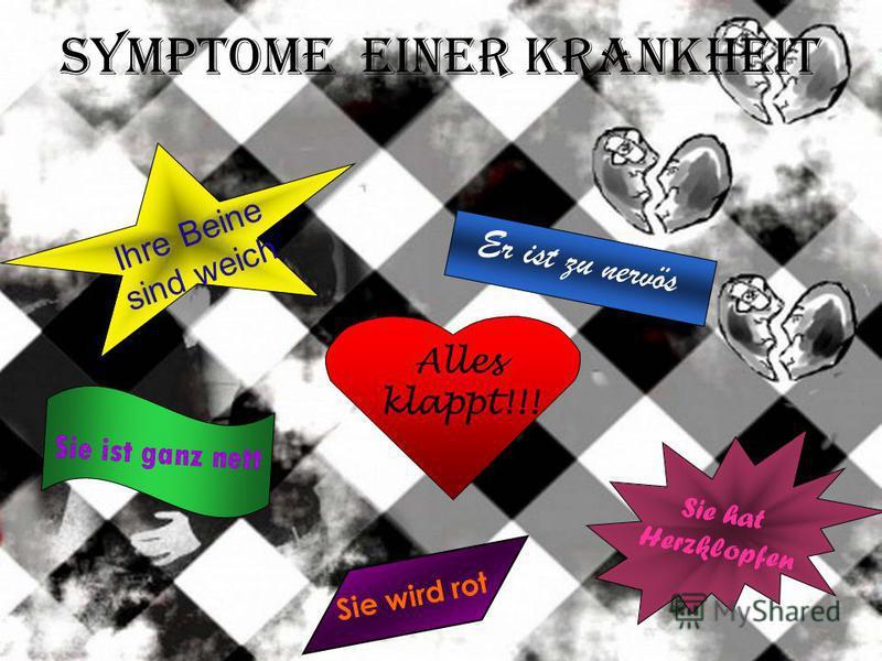 Symptome einer Krankheit Sie ist ganz nett Er ist zu nervös Sie wird rot Sie hat Herzklopfen Ihre Beine sind weich Alles klappt!!!