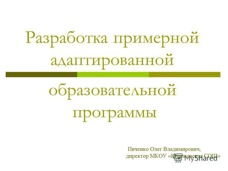 Разработка примерной адаптированной образовательной программы Ивченко Олег Владимирович, директор МКОУ «Кириковская СОШ»