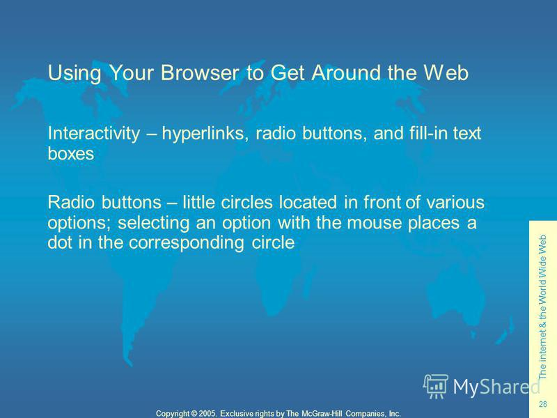 The internet & the World Wide Web 28 Copyright © 2005. Exclusive rights by The McGraw-Hill Companies, Inc. Using Your Browser to Get Around the Web Interactivity – hyperlinks, radio buttons, and fill-in text boxes Radio buttons – little circles locat