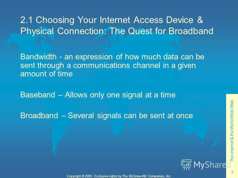 The internet & the World Wide Web 3 Copyright © 2005. Exclusive rights by The McGraw-Hill Companies, Inc. 2.1 Choosing Your Internet Access Device & Physical Connection: The Quest for Broadband Bandwidth - an expression of how much data can be sent t