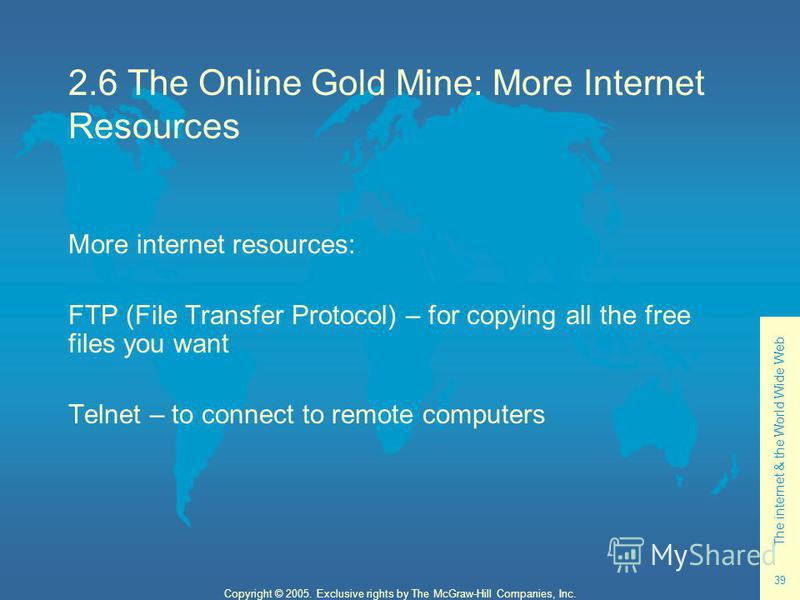 The internet & the World Wide Web 39 Copyright © 2005. Exclusive rights by The McGraw-Hill Companies, Inc. 2.6 The Online Gold Mine: More Internet Resources More internet resources: FTP (File Transfer Protocol) – for copying all the free files you wa