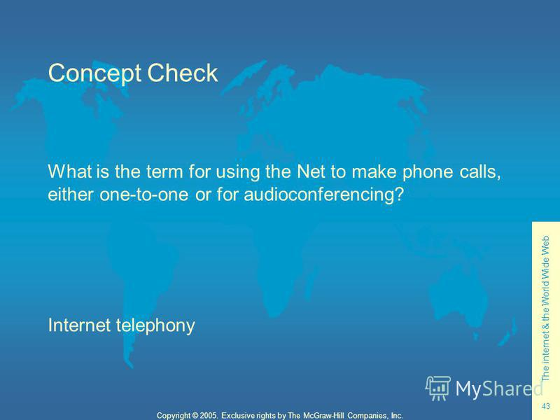 The internet & the World Wide Web 43 Copyright © 2005. Exclusive rights by The McGraw-Hill Companies, Inc. Concept Check What is the term for using the Net to make phone calls, either one-to-one or for audioconferencing? Internet telephony