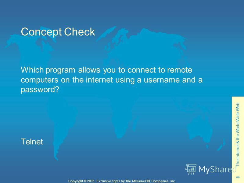 The internet & the World Wide Web 44 Copyright © 2005. Exclusive rights by The McGraw-Hill Companies, Inc. Concept Check Which program allows you to connect to remote computers on the internet using a username and a password? Telnet