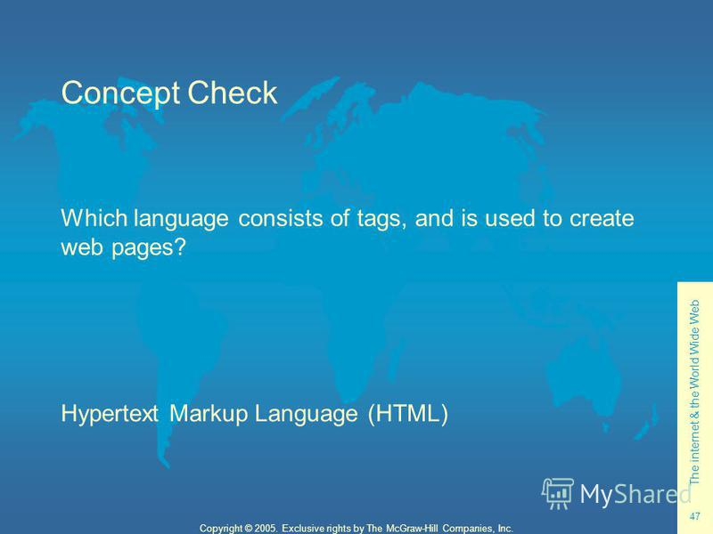 The internet & the World Wide Web 47 Copyright © 2005. Exclusive rights by The McGraw-Hill Companies, Inc. Concept Check Which language consists of tags, and is used to create web pages? Hypertext Markup Language (HTML)