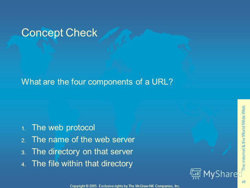 The internet & the World Wide Web 48 Copyright © 2005. Exclusive rights by The McGraw-Hill Companies, Inc. Concept Check What are the four components of a URL? 1. The web protocol 2. The name of the web server 3. The directory on that server 4. The f