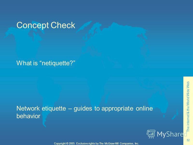 The internet & the World Wide Web 52 Copyright © 2005. Exclusive rights by The McGraw-Hill Companies, Inc. Concept Check What is netiquette? Network etiquette – guides to appropriate online behavior