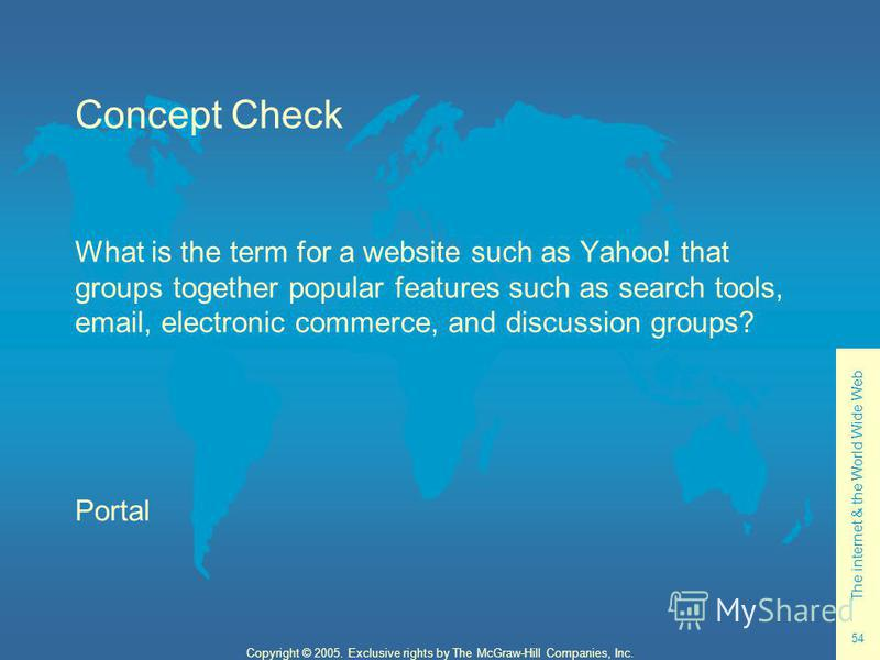 The internet & the World Wide Web 54 Copyright © 2005. Exclusive rights by The McGraw-Hill Companies, Inc. Concept Check What is the term for a website such as Yahoo! that groups together popular features such as search tools, email, electronic comme