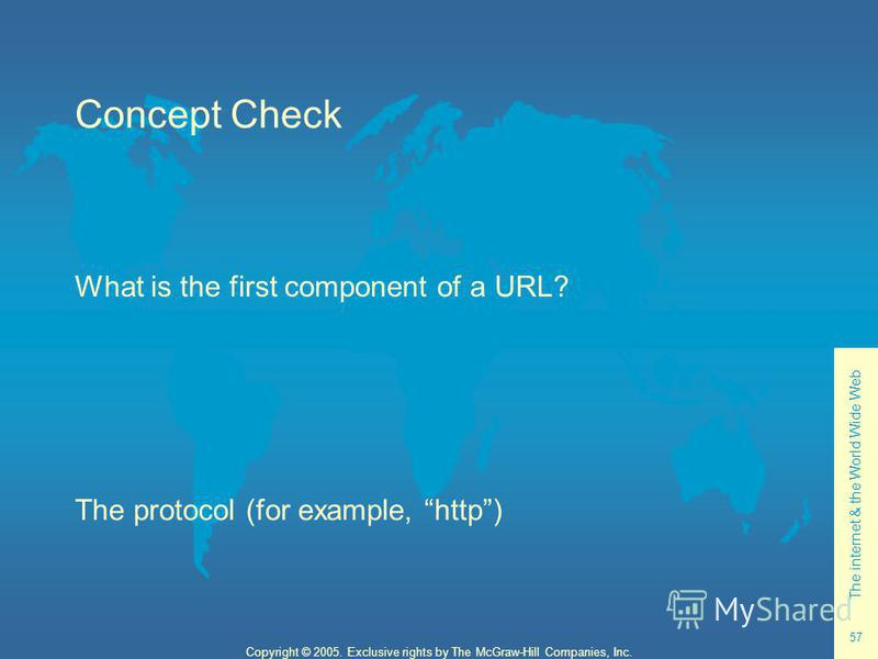 The internet & the World Wide Web 57 Copyright © 2005. Exclusive rights by The McGraw-Hill Companies, Inc. Concept Check What is the first component of a URL? The protocol (for example, http)