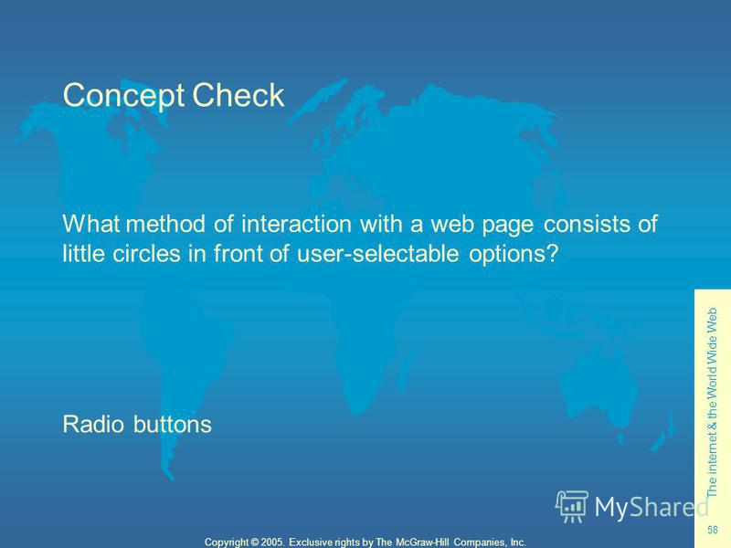 The internet & the World Wide Web 58 Copyright © 2005. Exclusive rights by The McGraw-Hill Companies, Inc. Concept Check What method of interaction with a web page consists of little circles in front of user-selectable options? Radio buttons