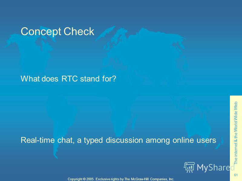 The internet & the World Wide Web 61 Copyright © 2005. Exclusive rights by The McGraw-Hill Companies, Inc. Concept Check What does RTC stand for? Real-time chat, a typed discussion among online users