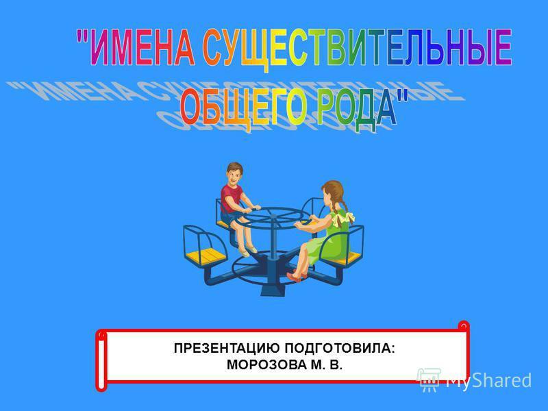 ПРЕЗЕНТАЦИЮ ПОДГОТОВИЛА: МОРОЗОВА М. В.