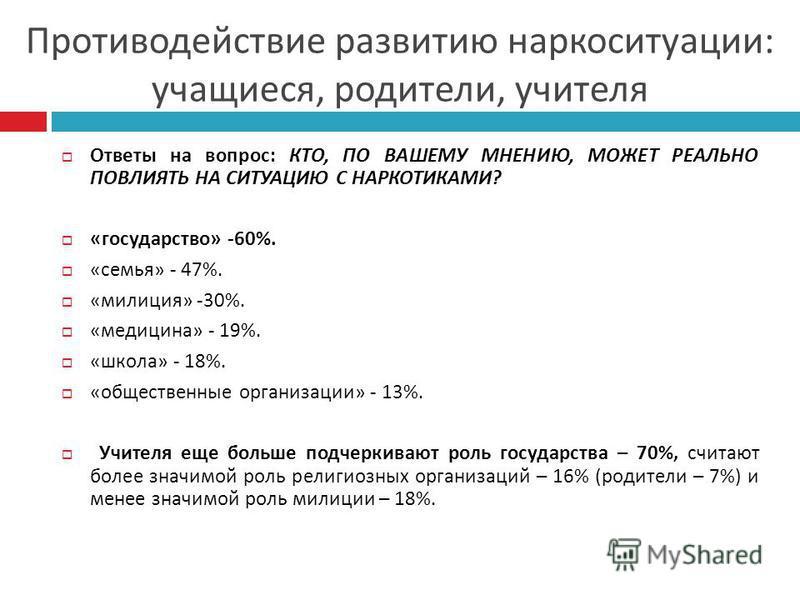 Ответы на вопрос : КТО, ПО ВАШЕМУ МНЕНИЮ, МОЖЕТ РЕАЛЬНО ПОВЛИЯТЬ НА СИТУАЦИЮ С НАРКОТИКАМИ ? « государство » -60%. « семья » - 47%. « милиция » -30%. « медицина » - 19%. « школа » - 18%. « общественные организации » - 13%. Учителя еще больше подчерки