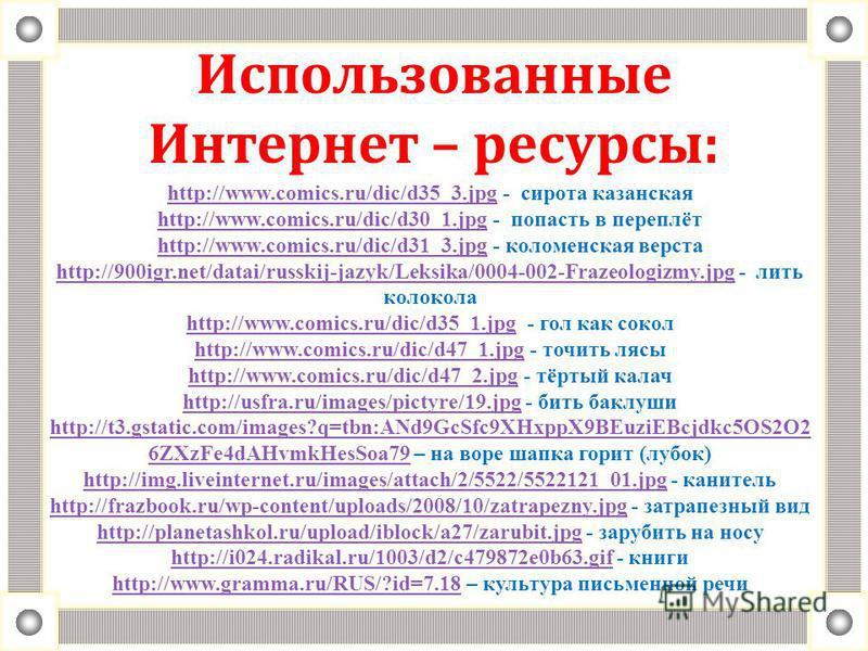 Использованные Интернет – ресурсы: http://www.comics.ru/dic/d35_3.jpghttp://www.comics.ru/dic/d35_3. jpg - сирота казанская http://www.comics.ru/dic/d30_1. jpg - попасть в переплёт http://www.comics.ru/dic/d31_3. jpg - коломенская верста http://900ig