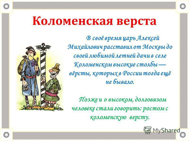 Коломенская верста В своё время царь Алексей Михайлович расставил от Москвы до своей любимой летней дачи в селе Коломенском высокие столбы вёрсты, которых в России тогда ещё не бывало. Позже и о высоком, долговязом человеке стали говорить: ростом с к