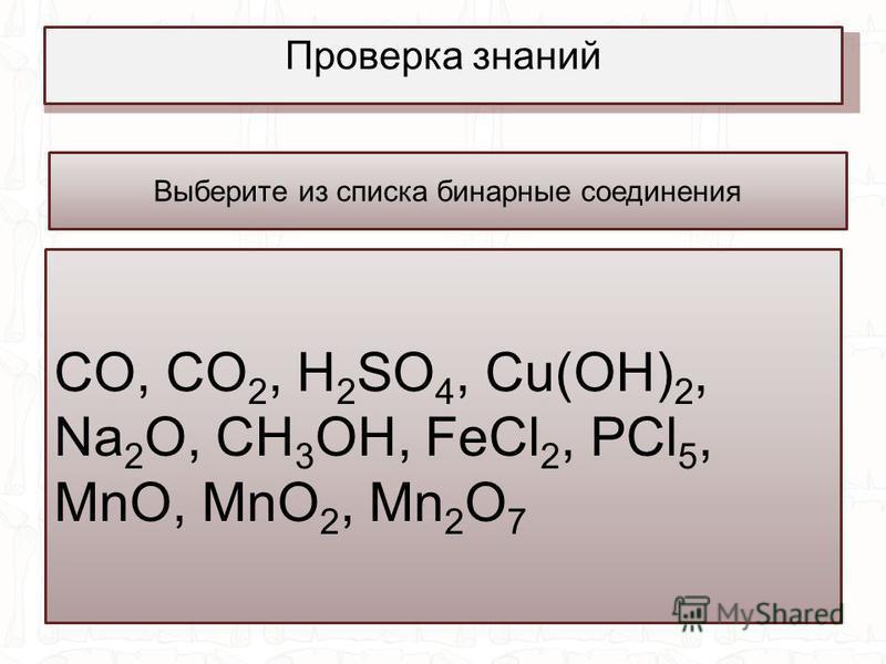 Проверка знаний Выберите из списка бинарные соединения СO, CO 2, H 2 SO 4, Cu(OH) 2, Na 2 O, CH 3 OH, FeCl 2, PCl 5, MnO, MnO 2, Mn 2 O 7