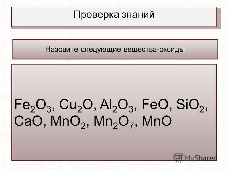Проверка знаний Назовите следующие вещества-оксиды Fe 2 O 3, Cu 2 O, Al 2 O 3, FeO, SiO 2, CaO, MnO 2, Mn 2 O 7, MnO