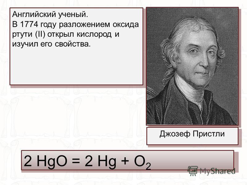 2 HgO = 2 Hg + O 2 Джозеф Пристли Английский ученый. В 1774 году разложением оксида ртути (II) открыл кислород и изучил его свойства.