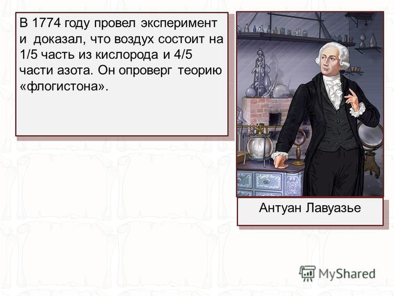 В 1774 году провел эксперимент и доказал, что воздух состоит на 1/5 часть из кислорода и 4/5 части азота. Он опроверг теорию «флогистона». Антуан Лавуазье