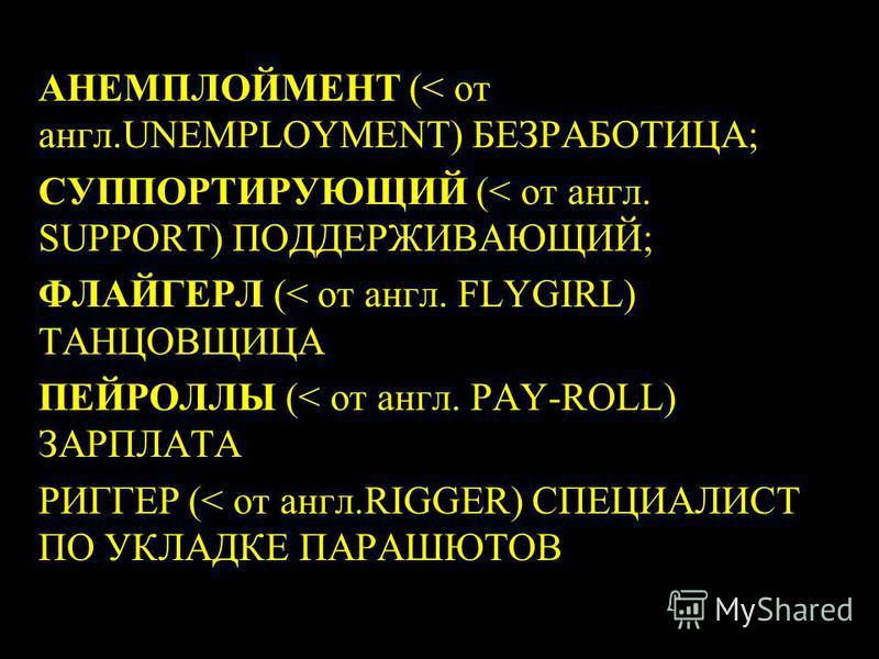 3 АНЕМПЛОЙМЕНТ (< от англ.UNEMPLOYMENT) БЕЗРАБОТИЦА; СУППОРТИРУЮЩИЙ (< от англ. SUPPORT) ПОДДЕРЖИВАЮЩИЙ; ФЛАЙГЕРЛ (< от англ. FLYGIRL) ТАНЦОВЩИЦА ПЕЙРОЛЛЫ (< от англ. PAY-ROLL) ЗАРПЛАТА РИГГЕР (< от англ.RIGGER) СПЕЦИАЛИСТ ПО УКЛАДКЕ ПАРАШЮТОВ