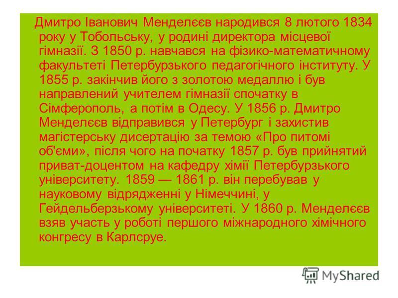 Дмитро Іванович Менделєєв народився 8 лютого 1834 року у Тобольську, у родині директора місцевої гімназії. З 1850 р. навчався на фізико-математичному факультеті Петербурзького педагогічного інституту. У 1855 р. закінчив його з золотою медаллю і був н