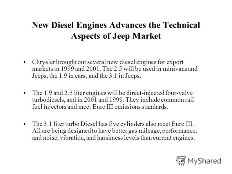 New Diesel Engines Advances the Technical Aspects of Jeep Market Chrysler brought out several new diesel engines for export markets in 1999 and 2001. The 2.5 will be used in minivans and Jeeps, the 1.9 in cars, and the 3.1 in Jeeps. The 1.9 and 2.5 l