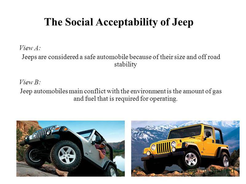 The Social Acceptability of Jeep View A: Jeeps are considered a safe automobile because of their size and off road stability View B: Jeep automobiles main conflict with the environment is the amount of gas and fuel that is required for operating.