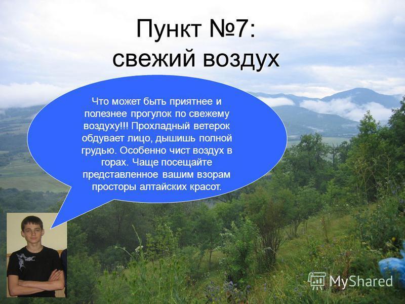 Пункт 7: свежий воздух Что может быть приятнее и полезнее прогулок по свежему воздуху!!! Прохладный ветерок обдувает лицо, дышишь полной грудью. Особенно чист воздух в горах. Чаще посещайте представленное вашим взорам просторы алтайских красот.