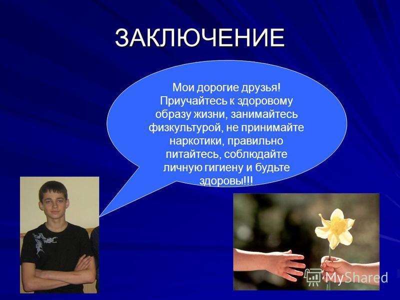 ЗАКЛЮЧЕНИЕ Мои дорогие друзья! Приучайтесь к здоровому образу жизни, занимайтесь физкультурой, не принимайте наркотики, правильно питайтесь, соблюдайте личную гигиену и будьте здоровы!!!