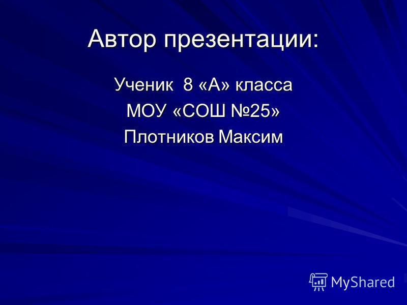 Автор презентации: Ученик 8 «А» класса МОУ «СОШ 25» Плотников Максим