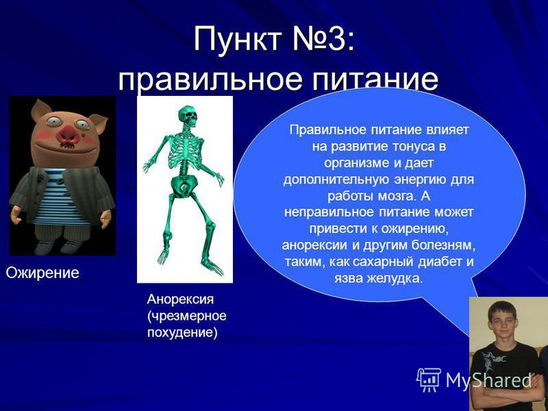Пункт 3: правильное питание Правильное питание влияет на развитие тонуса в организме и дает дополнительную энергию для работы мозга. А неправильное питание может привести к ожирению, анорексии и другим болезням, таким, как сахарный диабет и язва желу