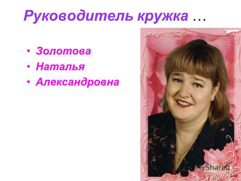Руководитель кружка … Золотова Наталья Александровна