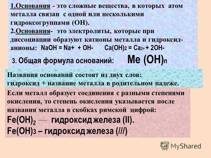 : 1. Основания - это сложные вещества, в которых атом металла связан с одной или несколькими гидроксигруппами (ОН). 2.Основания- это электролиты, которые при диссоциации образуют катионы металла и гидроксид- анионы: NaOH = Na+ + OH- Ca(OH) 2 = Ca 2+