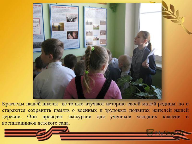 Краеведы нашей школы не только изучают историю своей малой родины, но и стараются сохранить память о военных и трудовых подвигах жителей нашей деревни. Они проводят экскурсии для учеников младших классов и воспитанников детского сада.