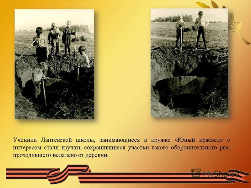 Ученики Лаптевской школы, занимающиеся в кружке «Юный краевед» с интересом стали изучать сохранившиеся участки такого оборонительного рва, проходившего недалеко от деревни.