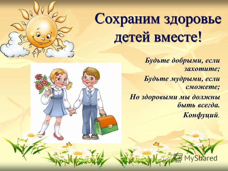 Сохраним здоровье детей вместе! Будьте добрыми, если захотите; Будьте мудрыми, если сможете; Но здоровыми мы должны быть всегда. Конфуций.