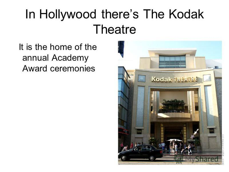 In Hollywood theres The Kodak Theatre It is the home of the annual Academy Award ceremonies