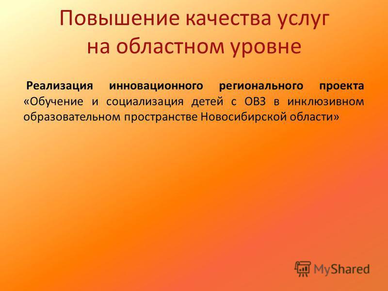 Повышение качества услуг на областном уровне Реализация инновационного регионального проекта «Обучение и социализация детей с ОВЗ в инклюзивном образовательном пространстве Новосибирской области»