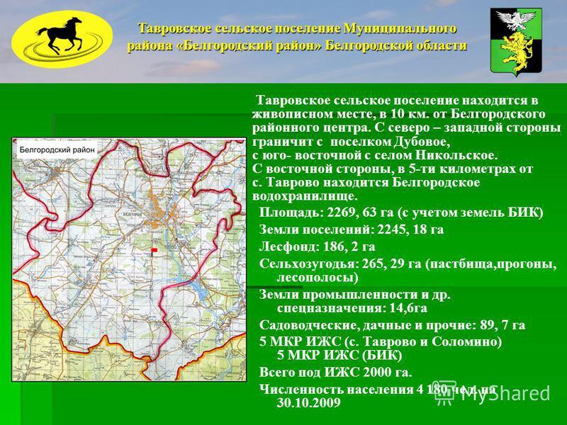Тавровское сельское поселение находится в живописном месте, в 10 км. от Белгородского районного центра. С северо – западной стороны граничит с поселком Дубовое, с юго- восточной с селом Никольское. С восточной стороны, в 5-ти километрах от с. Таврово