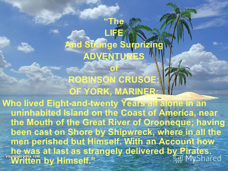 The LIFE And Strange Surprizing ADVENTURES of ROBINSON CRUSOE; OF YORK, MARINER; Who lived Eight-and-twenty Years all alone in an uninhabited Island on the Coast of America, near the Mouth of the Great River of Orooneque; having been cast on Shore by