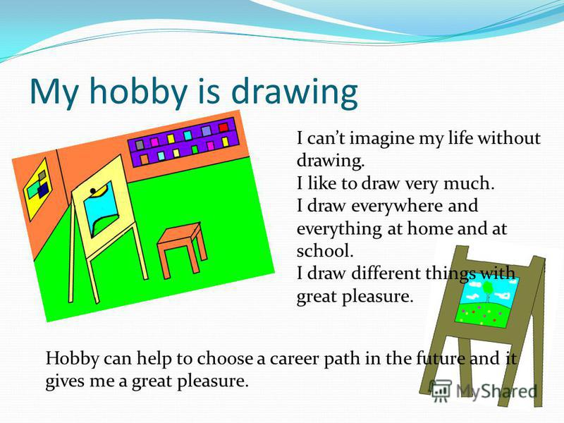 my hobbies is drawing color and writing Making things include drawing _____ my hobbies the role: you have a hobby let my hobby a hobby is a special work which a person does for the sake.