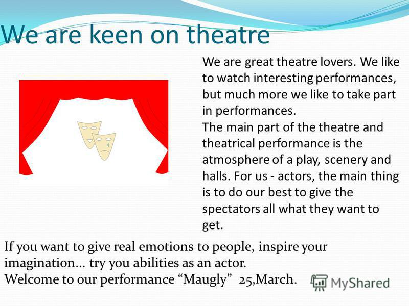 We are keen on theatre We are great theatre lovers. We like to watch interesting performances, but much more we like to take part in performances. The main part of the theatre and theatrical performance is the atmosphere of a play, scenery and halls.