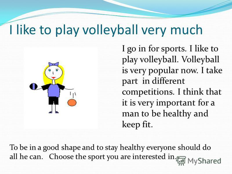 I like to play volleyball very much I go in for sports. I like to play volleyball. Volleyball is very popular now. I take part in different competitions. I think that it is very important for a man to be healthy and keep fit. To be in a good shape an