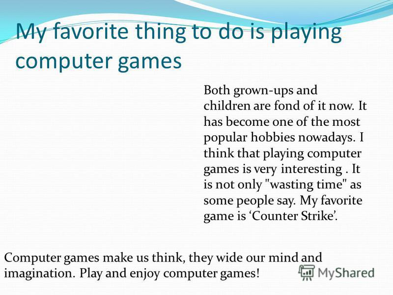 My favorite thing to do is playing computer games Both grown-ups and children are fond of it now. It has become one of the most popular hobbies nowadays. I think that playing computer games is very interesting. It is not only